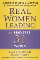 Real Women - Leading with Proverbs 31 Values ebook by Lisa Troyer, Dawn Yoder