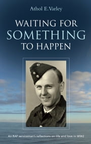 Waiting for Something to Happen (Athol Varley) - An RAF serviceman's reflections on life and love in WW2 ebook by Athol E Varley
