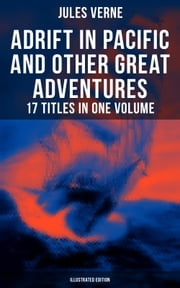 Adrift in Pacific and Other Great Adventures – 17 Titles in One Volume (Illustrated Edition) - The Lesser Known Works from the Father of Science Fiction and the Famous Author of 20,000 Leagues Under the Sea, Journey to the Center of the Earth and Around the World in 80 days ebook by George Roux, N. D'Anvers, Léon Benett,...
