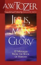 Jesus, Our Man in Glory ebook by Gerald B. Smith,A. W. Tozer