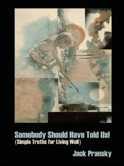 Somebody Should Have Told Us!: Simple Truths for Living Well ebook by Jack Pransky