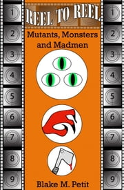 Reel to Reel: Mutants, Monsters and Madmen ebook by Blake M. Petit