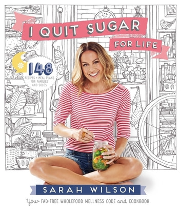 I Quit Sugar for Life - Your fad-free wholefood wellness code and cookbook ebook by Sarah Wilson