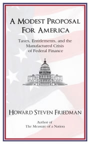 A Modest Proposal for America: Taxes, Entitlements, and the Manufactured Crisis of Federal Finance ebook by Howard Steven Friedman