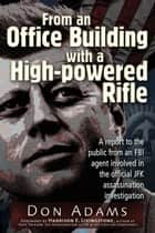 From an Office Building with a High-Powered Rifle: One FBI Agent's View of the JFK Assassination ebook by Don Adams, Harrison E. Livingstone