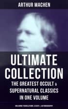 ARTHUR MACHEN Ultimate Collection: The Greatest Occult & Supernatural Classics in One Volume (Including Translations, Essays & Autobiography) - The Great God Pan, The Hill of Dreams, The Terror, The Memoirs of Casanova, The Shining Pyramid, The Secret Glory, The Bowmen, The Great Return, The Three Impostors… ebook by Arthur Machen