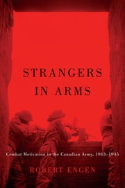 Strangers in Arms - Combat Motivation in the Canadian Army, 1943-1945 ebook by Robert Engen