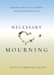 Necessary Mourning - Healing the Loss of a Parent through Jewish Ritual ebook by Dahlia Abraham-Klein