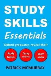 Study Skills Essentials: Oxford Graduates Reveal Their Study Tactics, Essay Secrets and Exam Advice ebook by Patrick McMurray