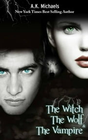 The Witch, The Wolf and The Vampire - The Witch, The Wolf and The Vampire, #1 ebook by A K Michaels