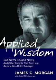 Applied Wisdom - Bad News Is Good News and Other Insights That Can Help Anyone Be a Better Manager ebook by James C. Morgan