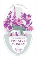 The Beauties of a Cottage Garden ebook by Gertrude Jekyll