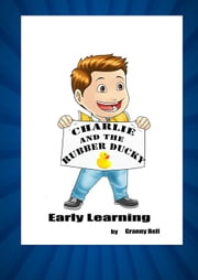 Charlie and the Rubber Ducky Early Learning - Charlies Adventures, #1 ebook by Ms Granny Bell