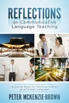 Reflections on Communicative Language Teaching - A Course Book for Teaching English as a Foreign Language ebook by Peter McKenzie-Brown