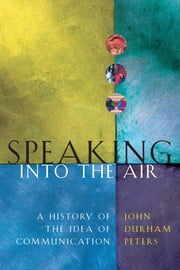 Speaking into the Air - A History of the Idea of Communication ebook by John Durham Peters