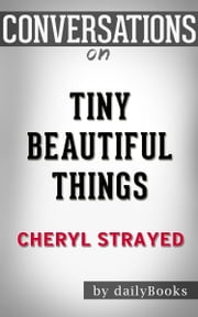 Tiny Beautiful Things: A Novel By Cheryl Strayed | Conversation Starters ebook by dailyBooks