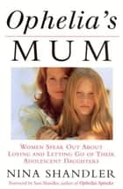 Ophelia's Mum - Women speak out about loving and letting go of their adolescent daughters ebook by Nina Shandler