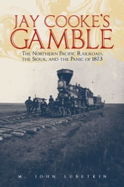 Jay Cooke's Gamble - The Northern Pacific Railroad, the Sioux, and the Panic of 1873 ebook by M. John Lubetkin