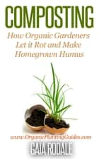 Composting: How Organic Gardeners Let it Rot and Make Homegrown Humus ebook by Gaia Rodale