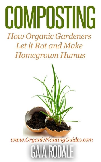 Composting: How Organic Gardeners Let it Rot and Make Homegrown Humus - Organic Gardening Beginners Planting Guides ebook by Gaia Rodale