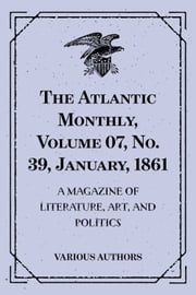 The Atlantic Monthly, Volume 07, No. 39, January, 1861 : A Magazine of Literature, Art, and Politics ebook by Various Authors
