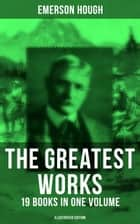 The Greatest Works of Emerson Hough – 19 Books in One Volume (Illustrated Edition) - Complete Young Alaskans Series, The Mississippi Bubble, The Lady and the Pirate, The Magnificent Adventure, The Covered Wagon, King of Gee-Whiz, The Story of the Cowboy, The Way to the West… ebook by M. Leone Bracker, John W. Norton, Frederic Remington,...
