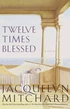 Twelve Times Blessed ebook by Jacquelyn Mitchard