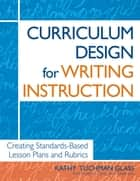 Curriculum Design for Writing Instruction - Creating Standards-Based Lesson Plans and Rubrics ebook by Kathy Tuchman Glass