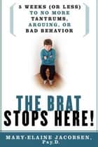 The Brat Stops Here! ebook by Mary-Elaine Jacobsen, Psy.P.