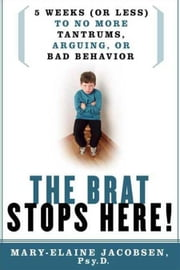The Brat Stops Here! - 5 Weeks (or Less) to No More Tantrums, Arguing, or Bad Behavior ebook by Mary-Elaine Jacobsen