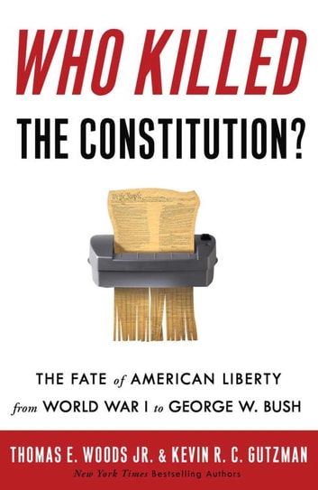 Who Killed the Constitution? - The Fate of American Liberty from World War I to George W. Bush ebook by Thomas E. Woods, Jr.,Kevin R. C. Gutzman