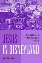 Jesus in Disneyland - Religion in Postmodern Times ebook by David Lyon