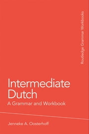 Intermediate Dutch: A Grammar and Workbook ebook by Oosterhoff, Jenneke A.