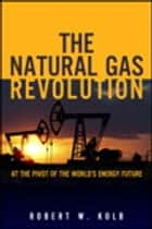 The Natural Gas Revolution ebook by Robert W. Kolb