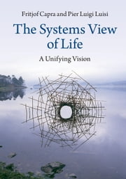 The Systems View of Life - A Unifying Vision ebook by Professor Fritjof Capra,Pier Luigi Luisi