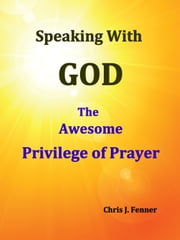 Speaking With God: The Awesome Privilege of Prayer ebook by Chris J. Fenner
