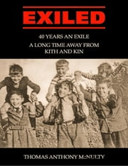 Exiled: 40 Years an Exile, a Long Time Away from Kith and Kin ebook by Thomas Anthony McNulty