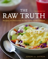 The Raw Truth, 2nd Edition - Recipes and Resources for the Living Foods Lifestyle ebook by Jeremy A. Safron