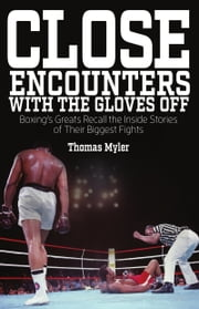 Close Encounters with the Gloves Off - Boxing's Greats Recall the Inside Stories of Their Big Fights ebook by Thomas Myler