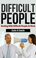 Difficult People: Dealing With Difficult People At Work ebook by Colin Smith