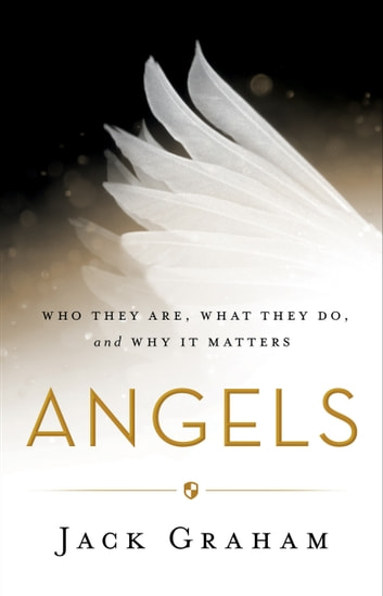 Angels - Who They Are, What They Do, and Why It Matters ebook by Jack Graham