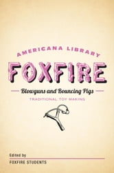 Blowguns and Bouncing Pigs: Traditional Toymaking - The Foxfire Americana Library (6) ebook by Foxfire Fund, Inc.