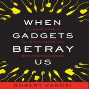 When Gadgets Betray Us - The Dark Side of Our Infatuation With New Technologies audiobook by Robert Vamosi