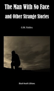 The Man With No Face and Other Strange Stories ebook by G.M. Robins