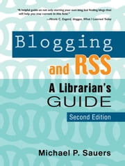 Blogging and RSS Second Edition: A Librarian's Guide ebook by Michael P. Sauers