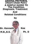 Angina Pectoris, (Heart Chest Pain) A Simple Guide To The Condition, Diagnosis, Treatment And Related Conditions ebook by Kenneth Kee