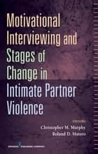 Motivational Interviewing and Stages of Change in Intimate Partner Violence ebook by Dr. Roland Maiuro, PhD,Dr. Christopher Murphy, PhD