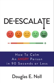 De-Escalate - How to Calm an Angry Person in 90 Seconds or Less ebook by Douglas E. Noll