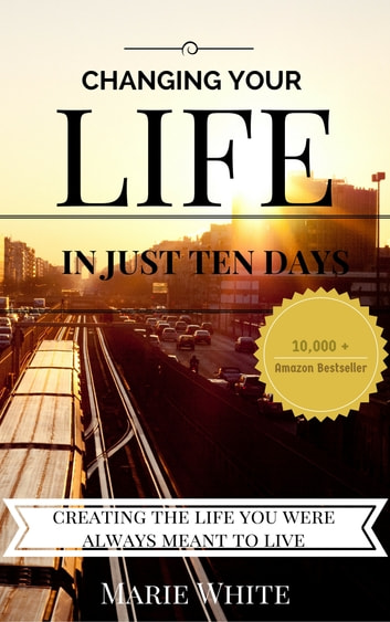 Changing Your Life in Just Ten Days: Creating the Life You Were Always Meant to Live ebook by Marie White