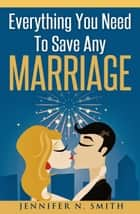 Everything You Need To Save Any Marriage ebook by Jennifer N. Smith